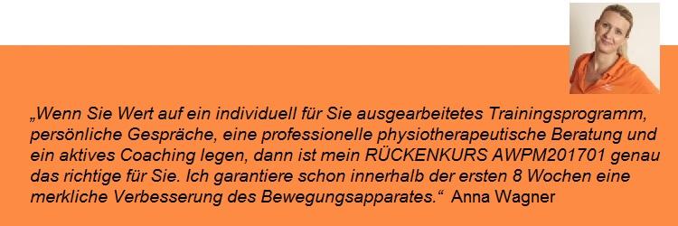 """""""Wenn Sie Wert auf ein individuell für Sie ausgearbeitetes Trainingsprogramm, persönliche Gespräche, eine professionelle physiotherapeutische Beratung und ein aktives Coaching legen, dann ist mein RÜCKENKURS AWPM201701 genau das richtige für Sie. Ich garantiere schon innerhalb der ersten 8 Wochen schon eine merkliche Verbesserung des Bewegungsapparates."""" Anna Wagner"""