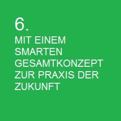 6. MIT EINEM SMARTEN GESAMTKONZEPT ZUR PRAXIS DER ZUKUNFT